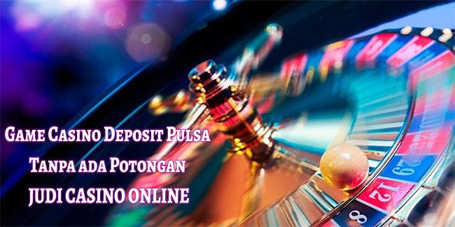 Game Casino Deposit Pulsa Tanpa ada Potongan Judi Casino Online
